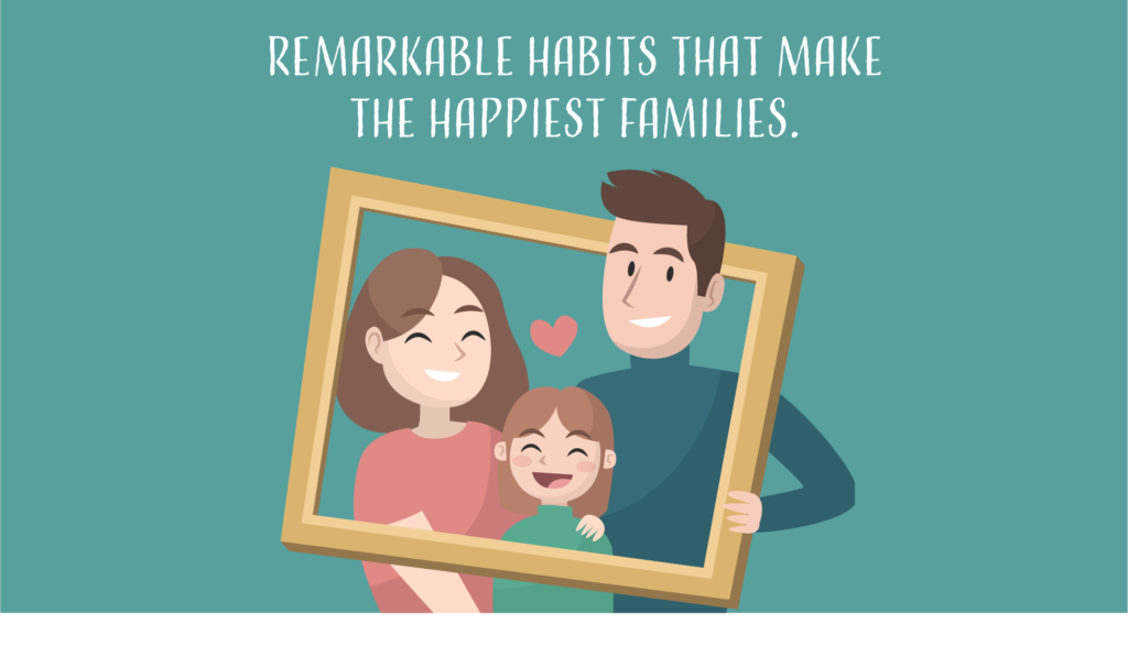 Remarkable Habits That Make The Happiest Families.